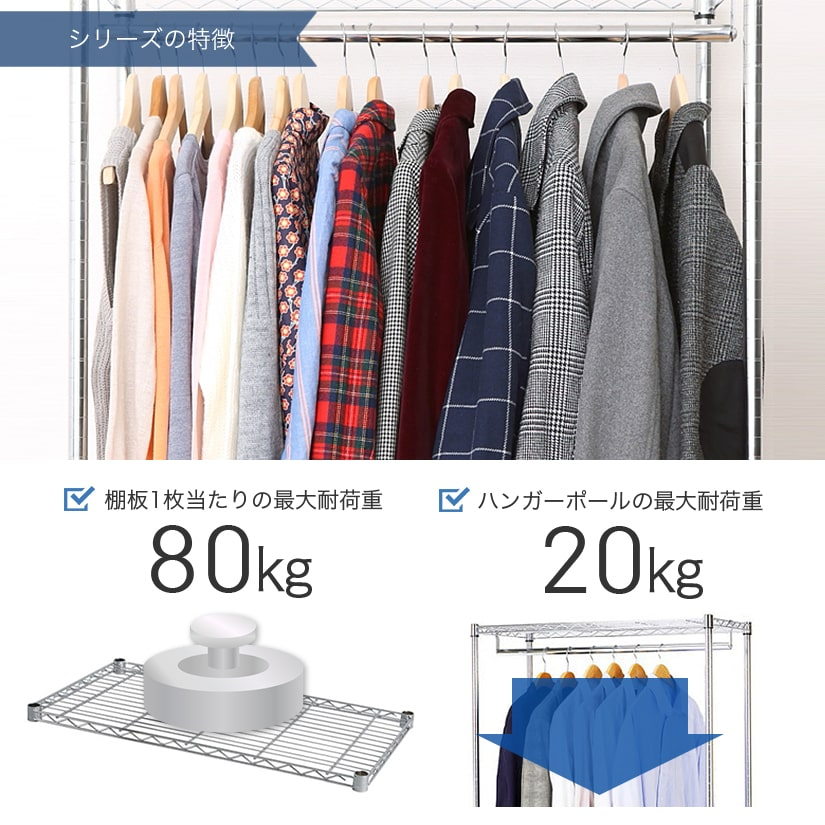 <span>耐荷重はご家庭用では十分!</span>棚1枚あたり80㎏まで耐えられ、ハンガーポール1本あたりの耐荷重は最大20㎏。コートやシャツなどどっさりかけられます。